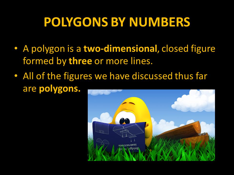 POLYGONS BY NUMBERS A polygon is a two-dimensional, closed figure formed by three or more lines.