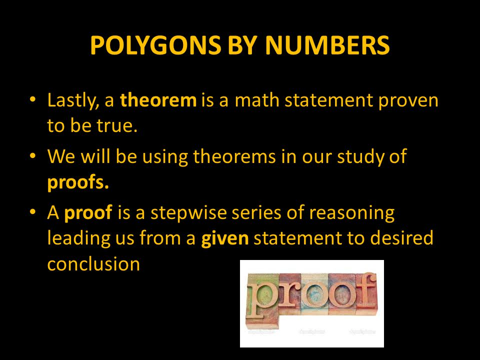 POLYGONS BY NUMBERS Lastly, a theorem is a math statement proven to be true. We will be using theorems in our study of proofs.