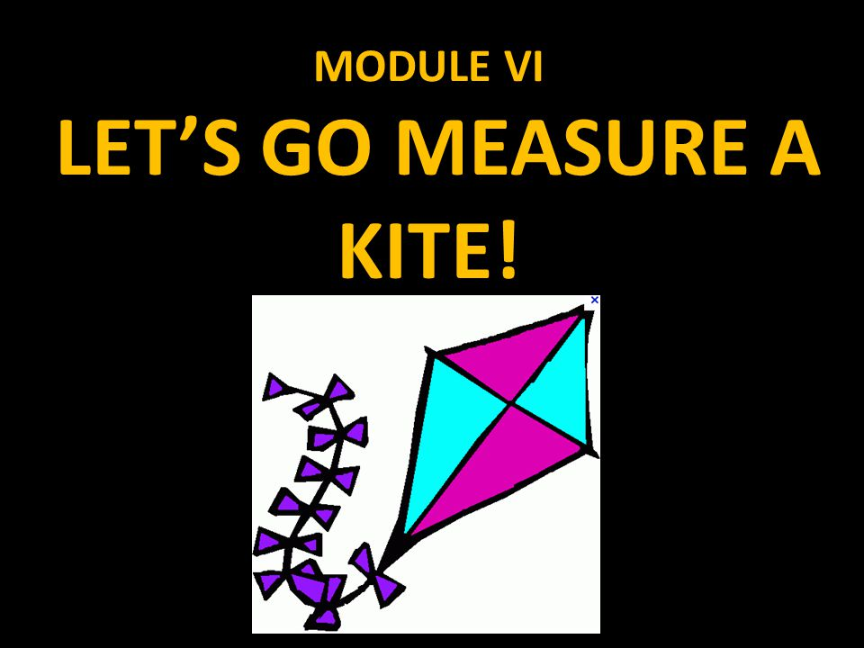 MODULE VI LET'S GO MEASURE A KITE!