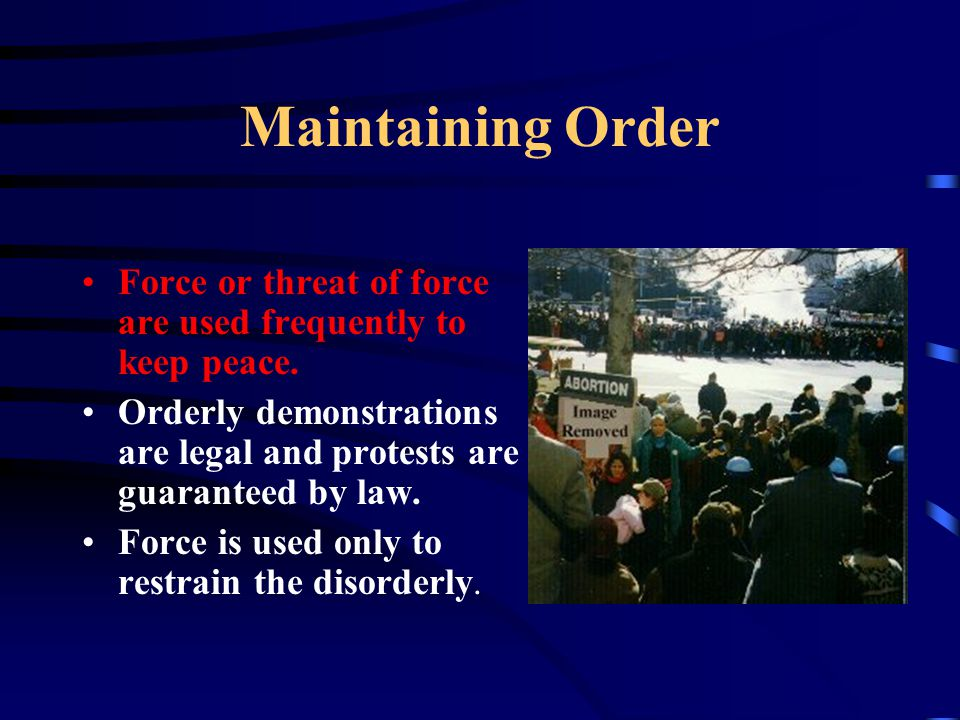Maintaining Order Force or threat of force are used frequently to keep peace. Orderly demonstrations are legal and protests are guaranteed by law.