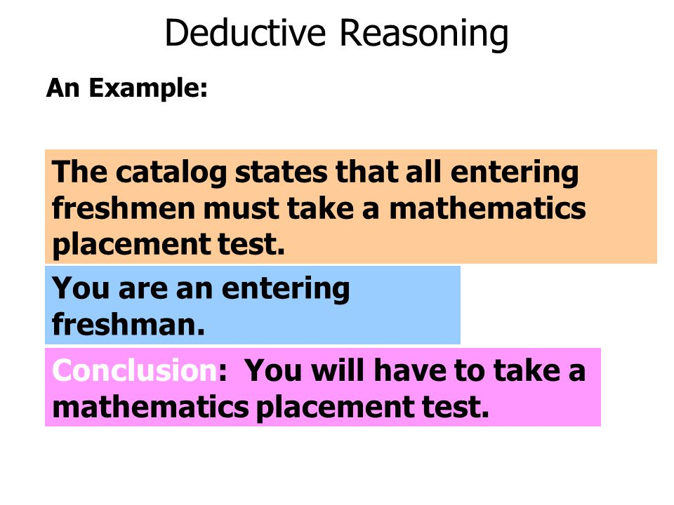 Deductive Reasoning An Example: The catalog states that all entering freshmen must take a mathematics placement test.