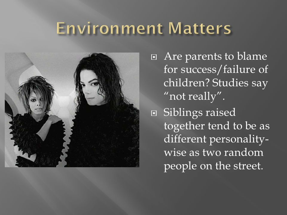 Environment Matters Are parents to blame for success/failure of children Studies say not really .