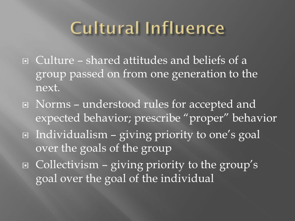 Cultural Influence Culture – shared attitudes and beliefs of a group passed on from one generation to the next.