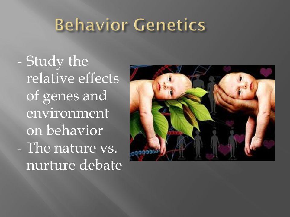 Behavior Genetics Study the relative effects of genes and environment on behavior.