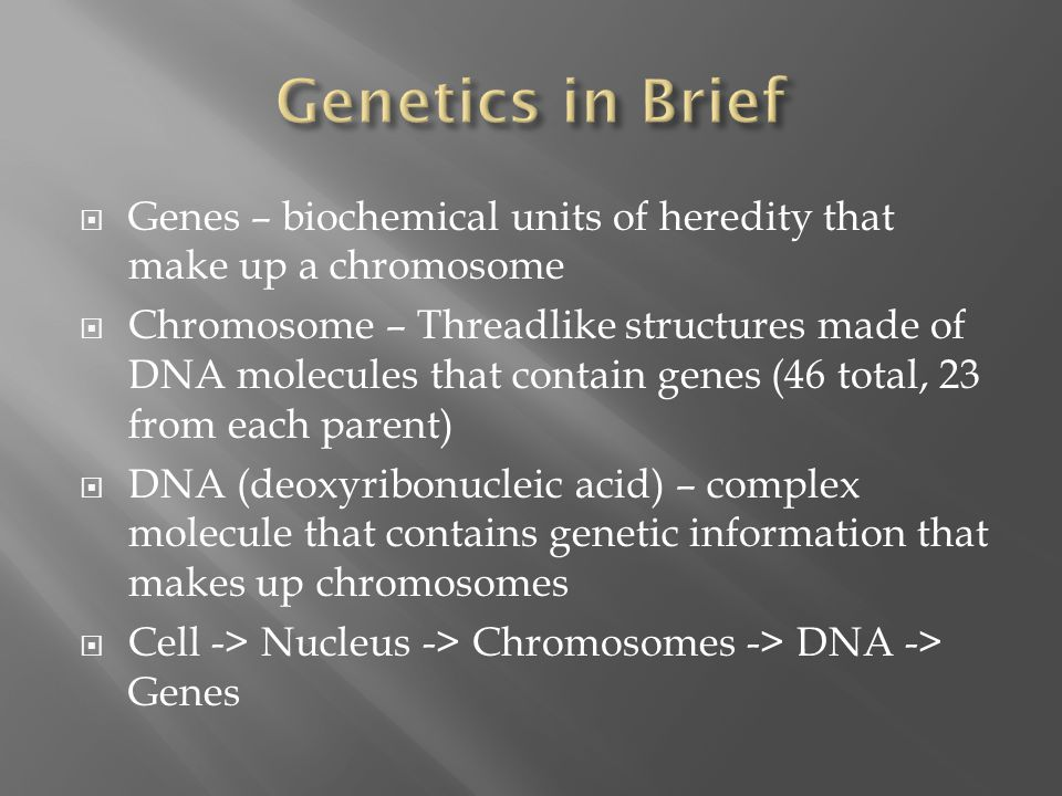 Genetics in Brief Genes – biochemical units of heredity that make up a chromosome.