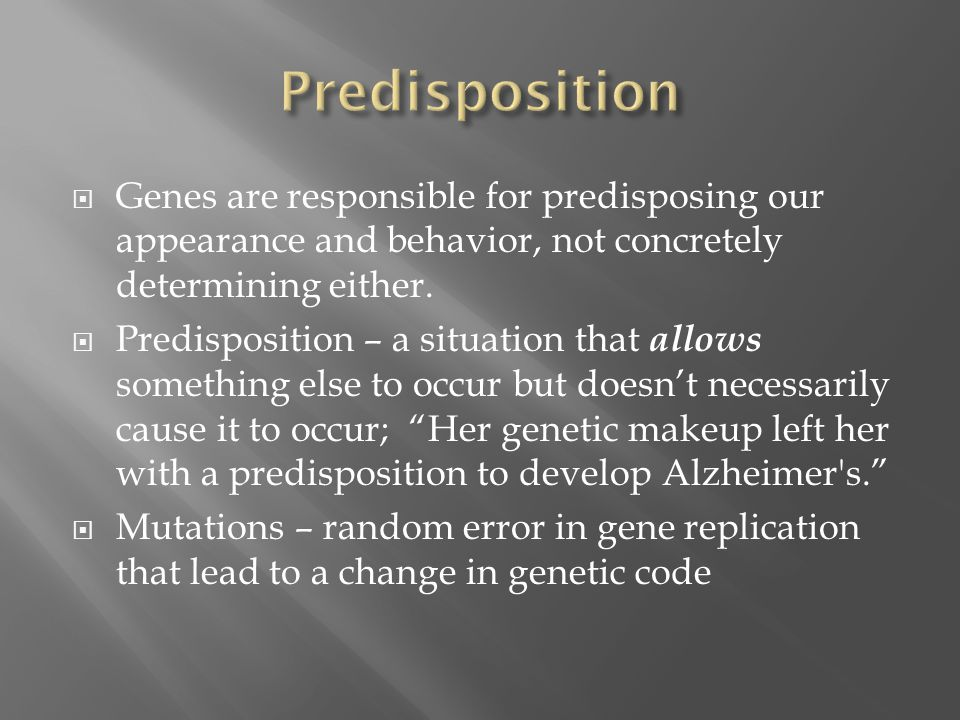 Predisposition Genes are responsible for predisposing our appearance and behavior, not concretely determining either.
