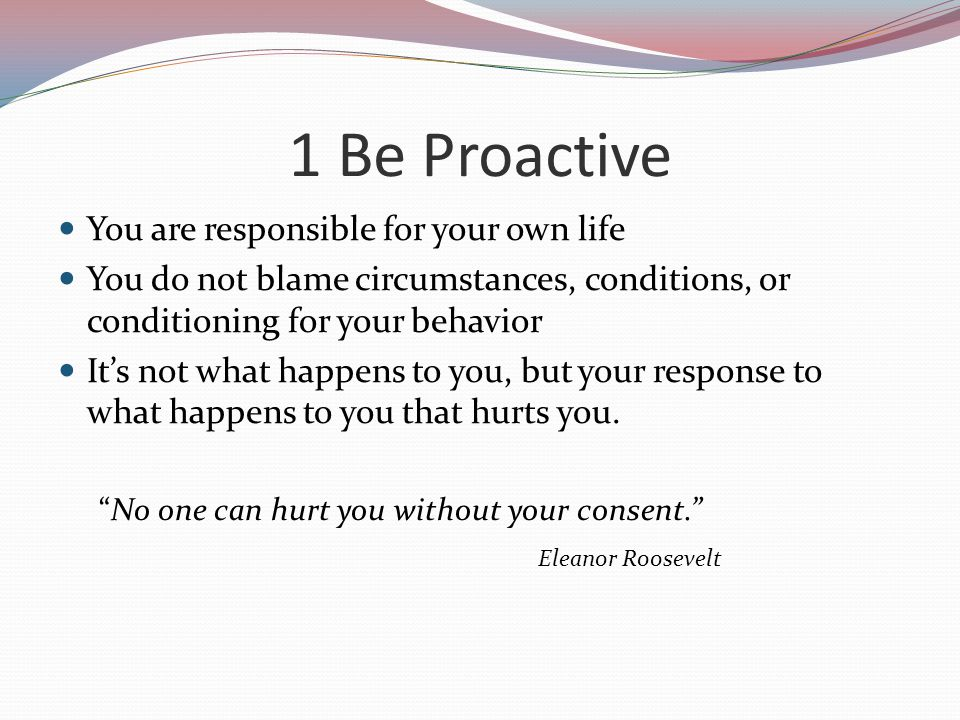 1 Be Proactive You are responsible for your own life