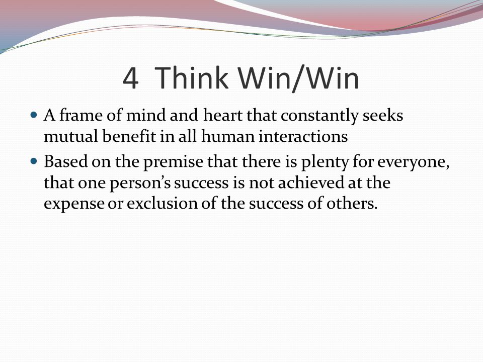 4 Think Win/Win A frame of mind and heart that constantly seeks mutual benefit in all human interactions.