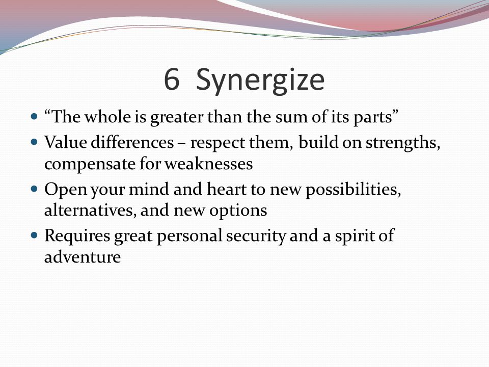 6 Synergize The whole is greater than the sum of its parts