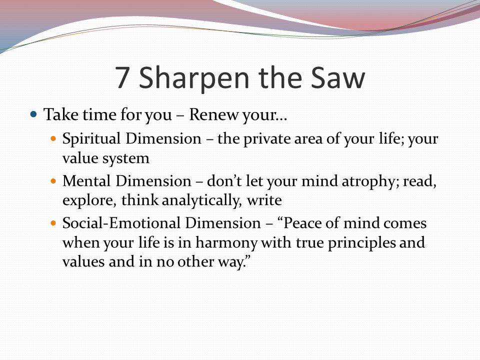 7 Sharpen the Saw Take time for you – Renew your…