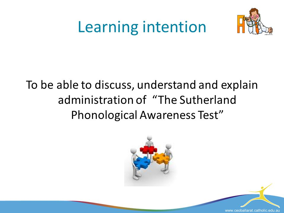 Learning intention To be able to discuss, understand and explain administration of The Sutherland Phonological Awareness Test