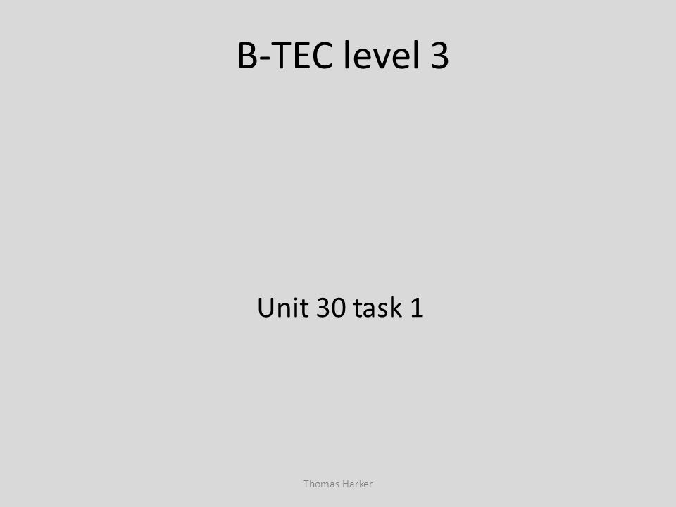 B-TEC level 3 Unit 30 task 1 Thomas Harker