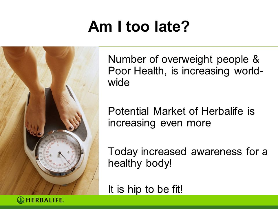 Am I too late Number of overweight people & Poor Health, is increasing world-wide. Potential Market of Herbalife is increasing even more.