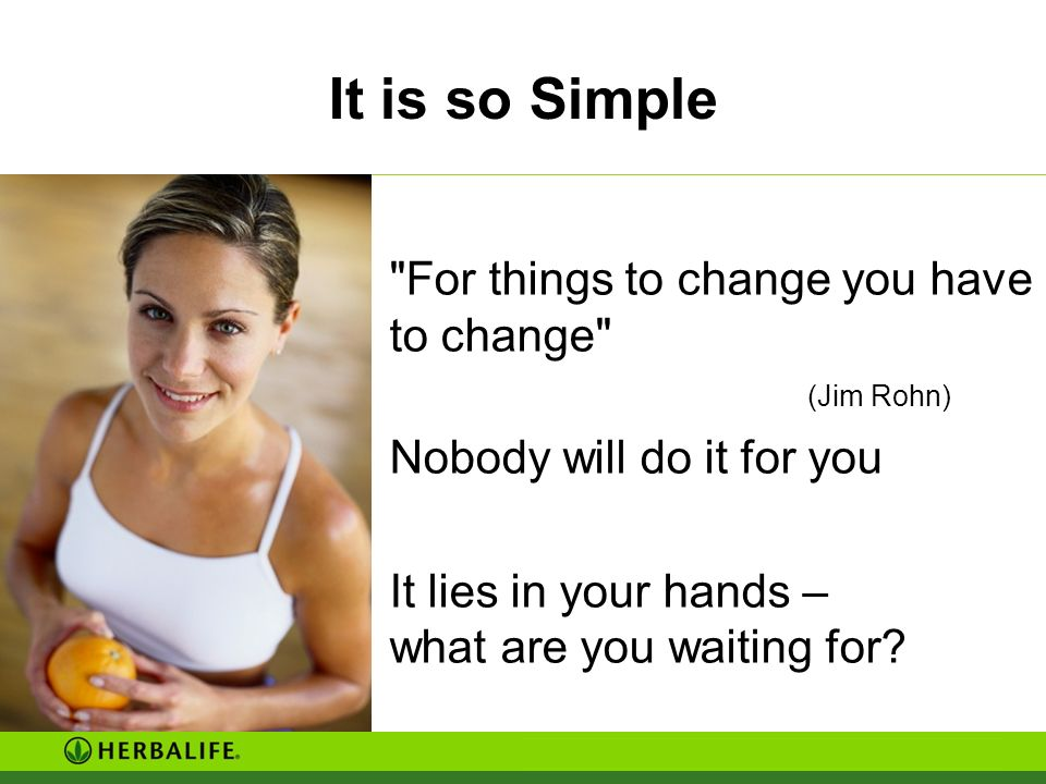 It is so Simple For things to change you have to change (Jim Rohn)