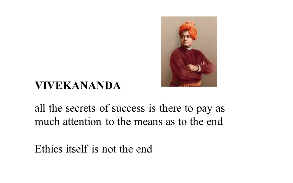 VIVEKANANDA all the secrets of success is there to pay as much attention to the means as to the end.