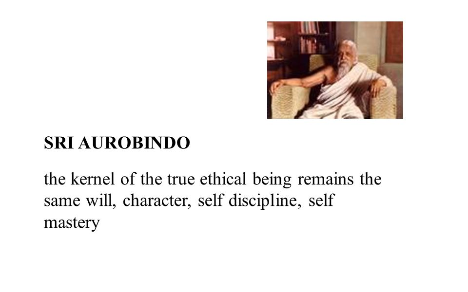 SRI AUROBINDO the kernel of the true ethical being remains the same will, character, self discipline, self mastery.