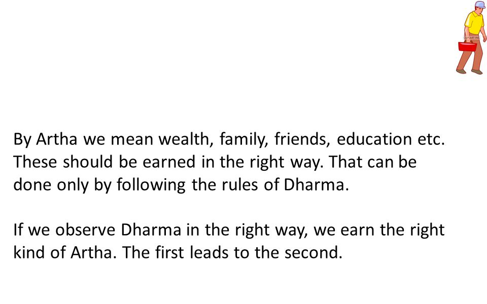 By Artha we mean wealth, family, friends, education etc