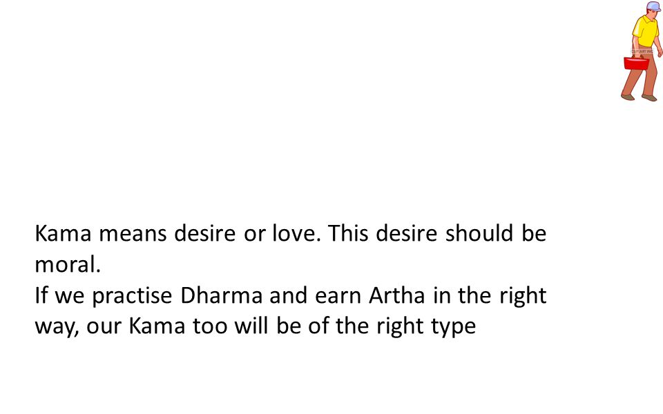Kama means desire or love. This desire should be moral.