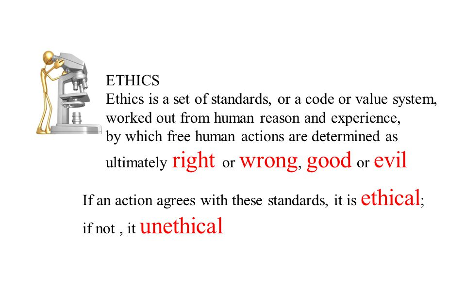 ETHICS Ethics is a set of standards, or a code or value system, worked out from human reason and experience,