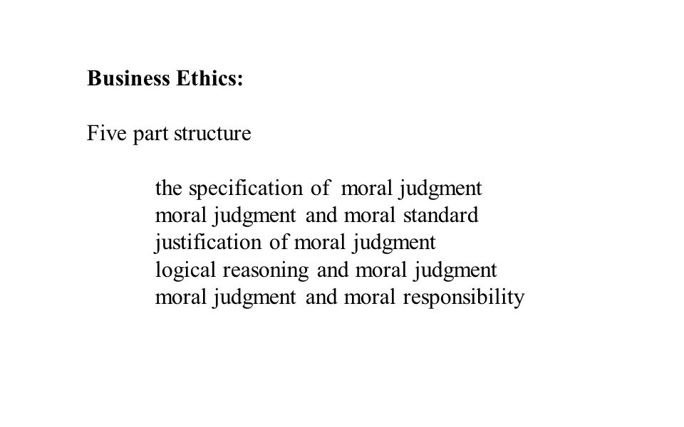 Business Ethics: Five part structure. the specification of moral judgment. moral judgment and moral standard.