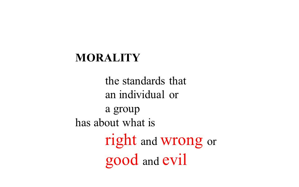 MORALITY an individual or a group has about what is right and wrong or