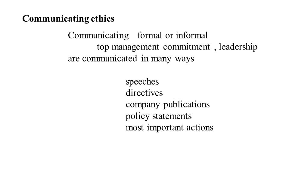 Communicating ethics Communicating formal or informal. top management commitment , leadership are communicated in many ways.