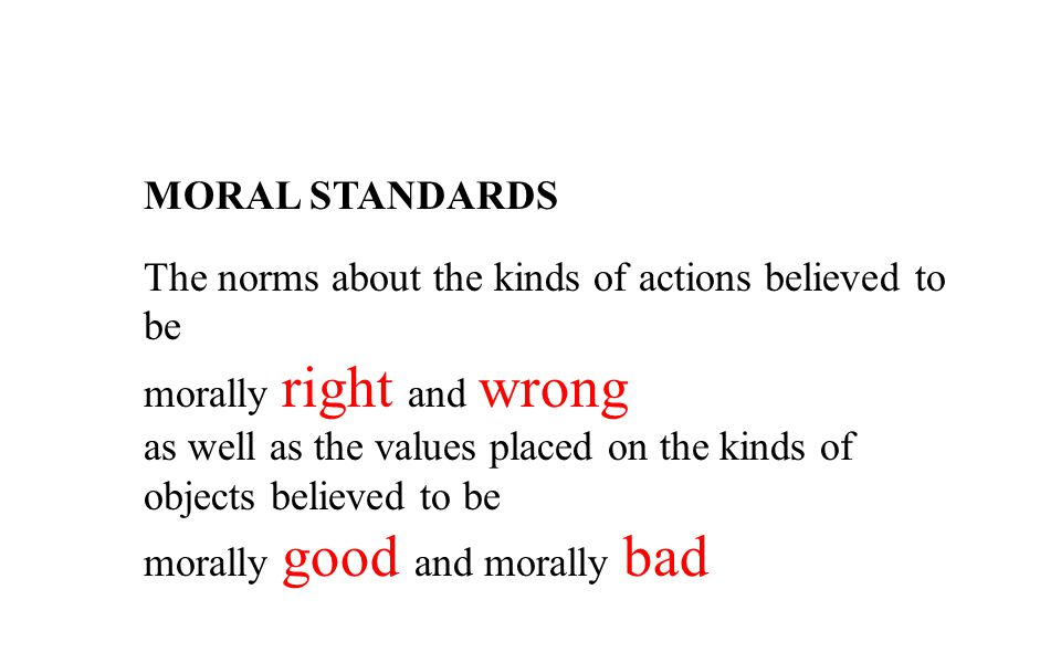MORAL STANDARDS The norms about the kinds of actions believed to be. morally right and wrong.