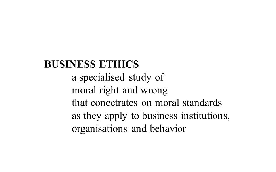 BUSINESS ETHICS a specialised study of. moral right and wrong. that concetrates on moral standards.