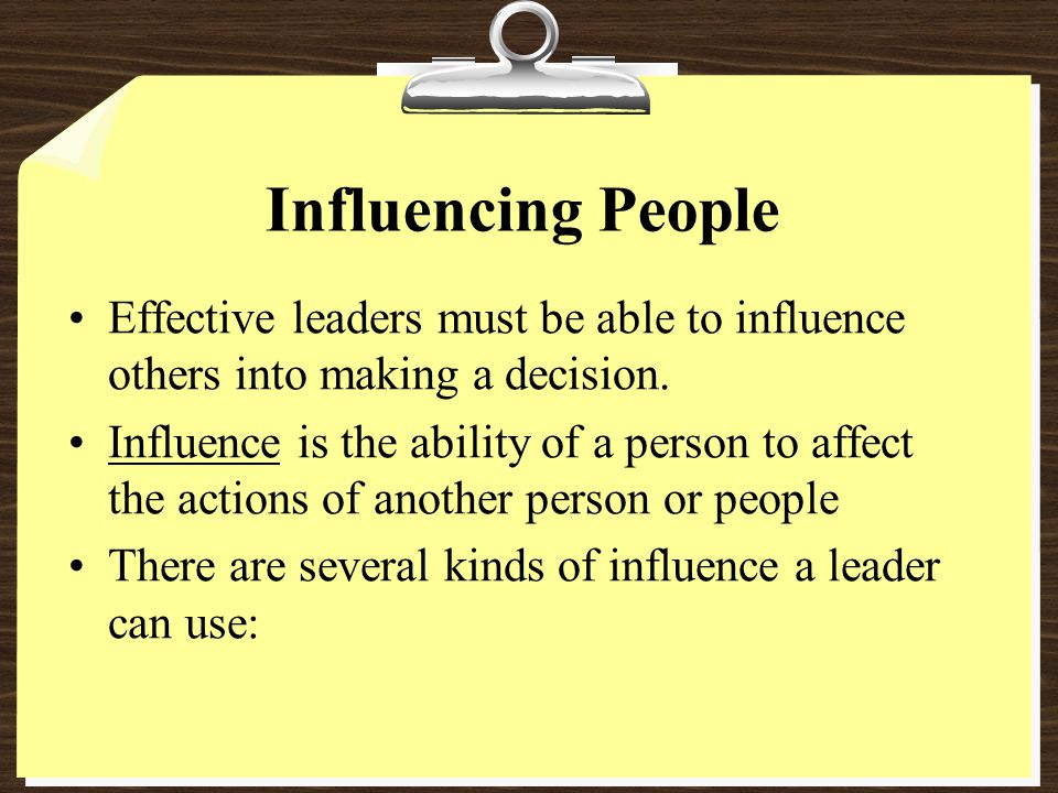Influencing People Effective leaders must be able to influence others into making a decision.