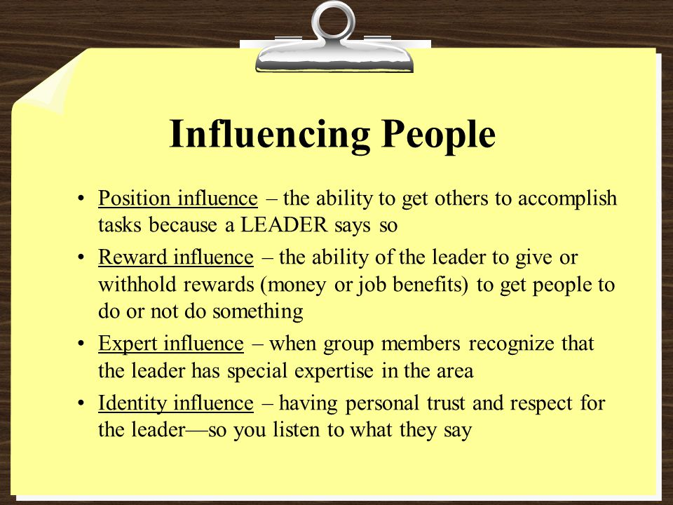 Influencing People Position influence – the ability to get others to accomplish tasks because a LEADER says so.