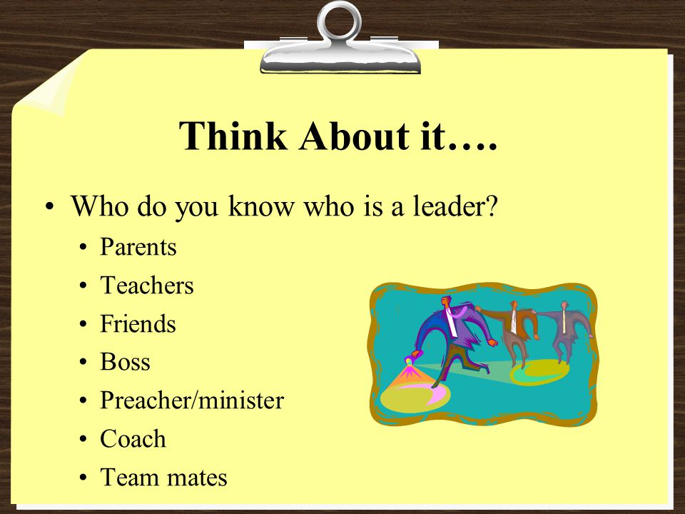 Think About it…. Who do you know who is a leader Parents Teachers