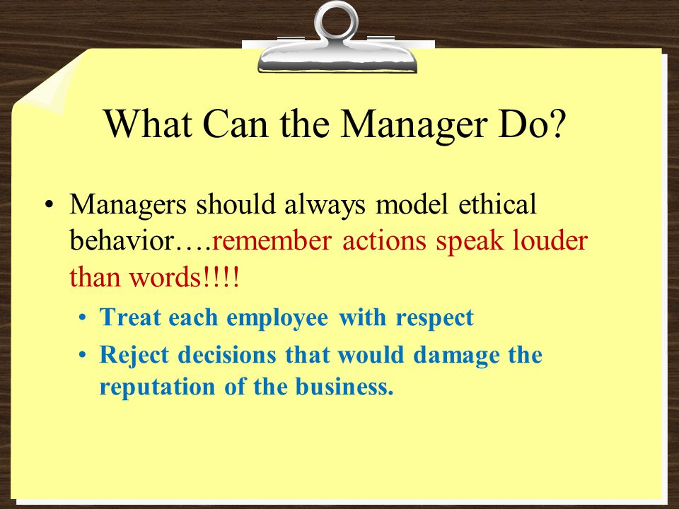 What Can the Manager Do Managers should always model ethical behavior….remember actions speak louder than words!!!!