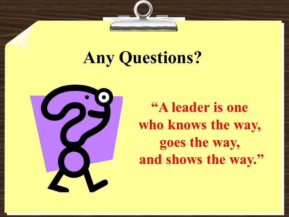 Any Questions A leader is one who knows the way, goes the way,