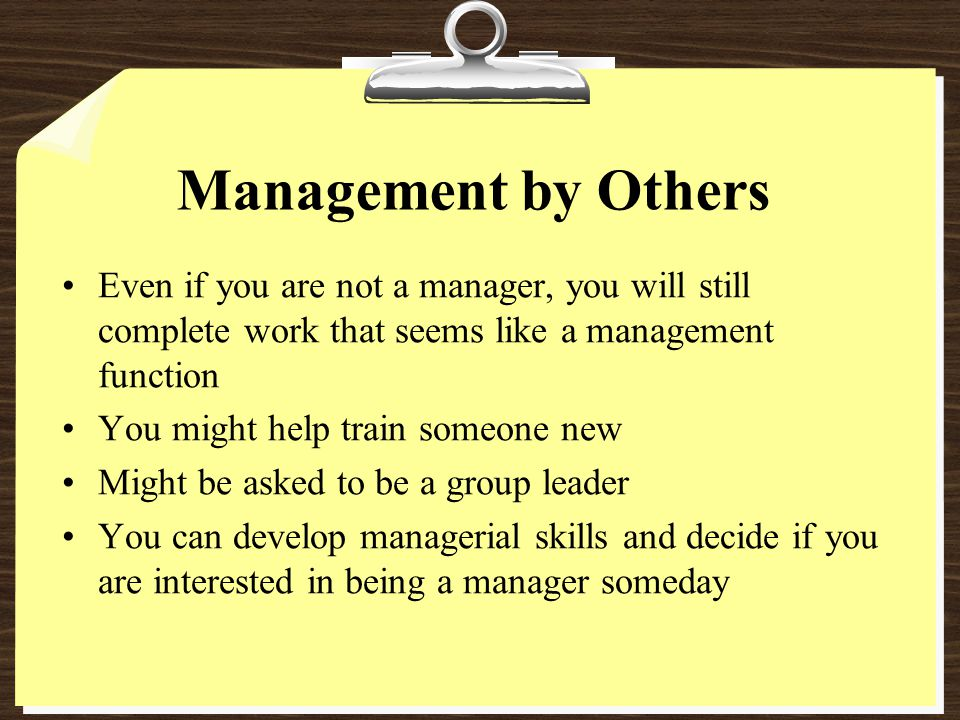 Management by Others Even if you are not a manager, you will still complete work that seems like a management function.