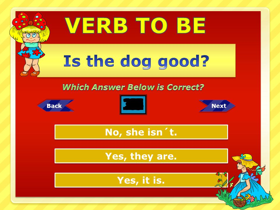 VERB TO BE Is the dog good