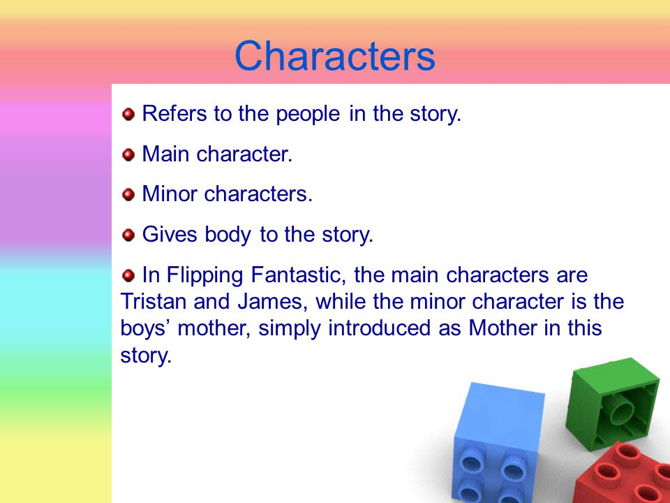 Characters Refers to the people in the story. Main character.