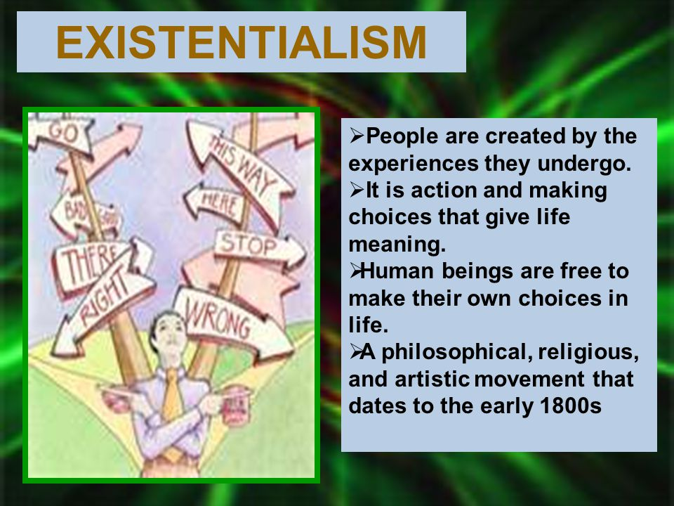 EXISTENTIALISM People are created by the experiences they undergo.