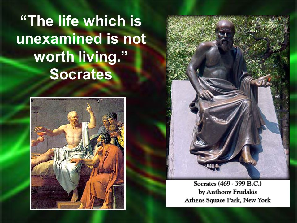 The life which is unexamined is not worth living. Socrates