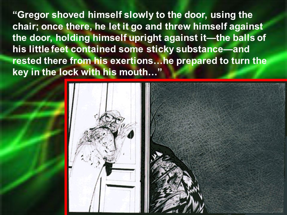 Gregor shoved himself slowly to the door, using the chair; once there, he let it go and threw himself against the door, holding himself upright against it—the balls of his little feet contained some sticky substance—and rested there from his exertions…he prepared to turn the key in the lock with his mouth…