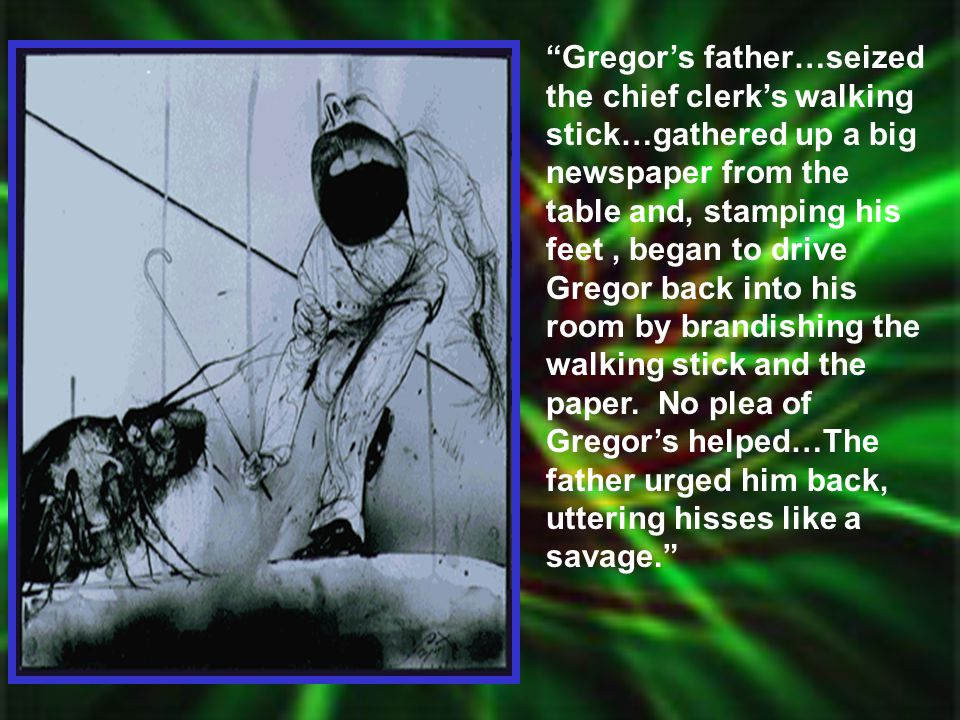 Gregor's father…seized the chief clerk's walking stick…gathered up a big newspaper from the table and, stamping his feet , began to drive Gregor back into his room by brandishing the walking stick and the paper.