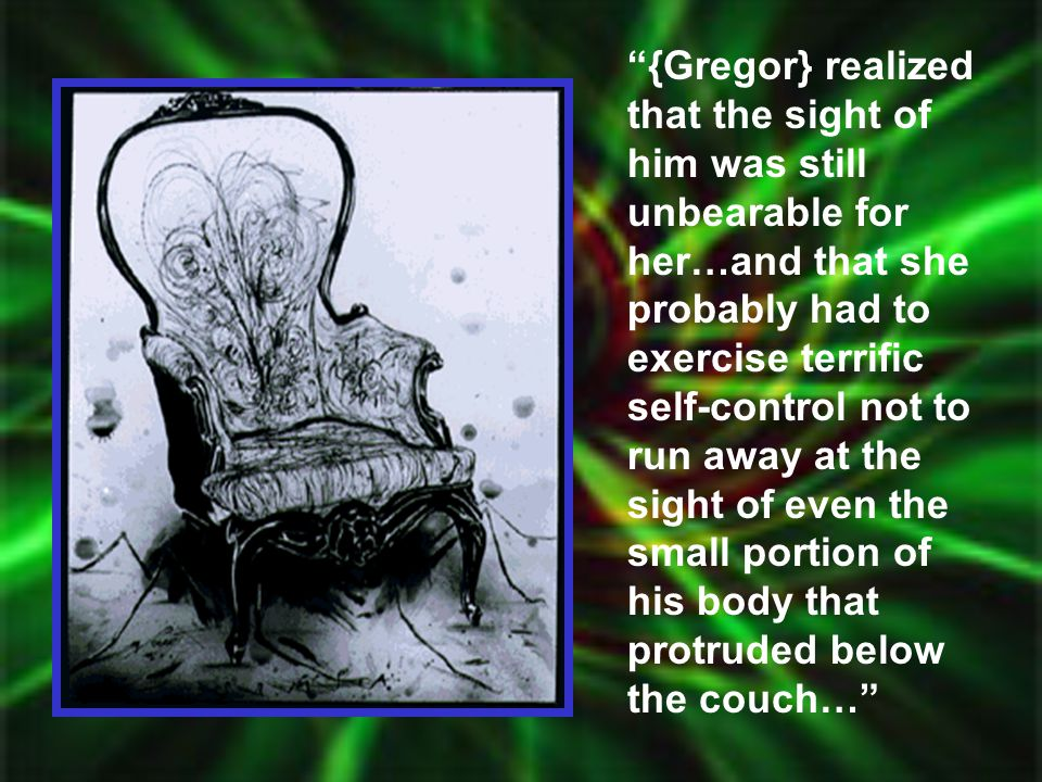 {Gregor} realized that the sight of him was still unbearable for her…and that she probably had to exercise terrific self-control not to run away at the sight of even the small portion of his body that protruded below the couch…