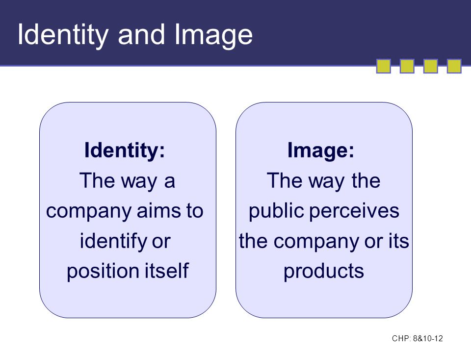 Identity and Image Identity: The way a company aims to identify or