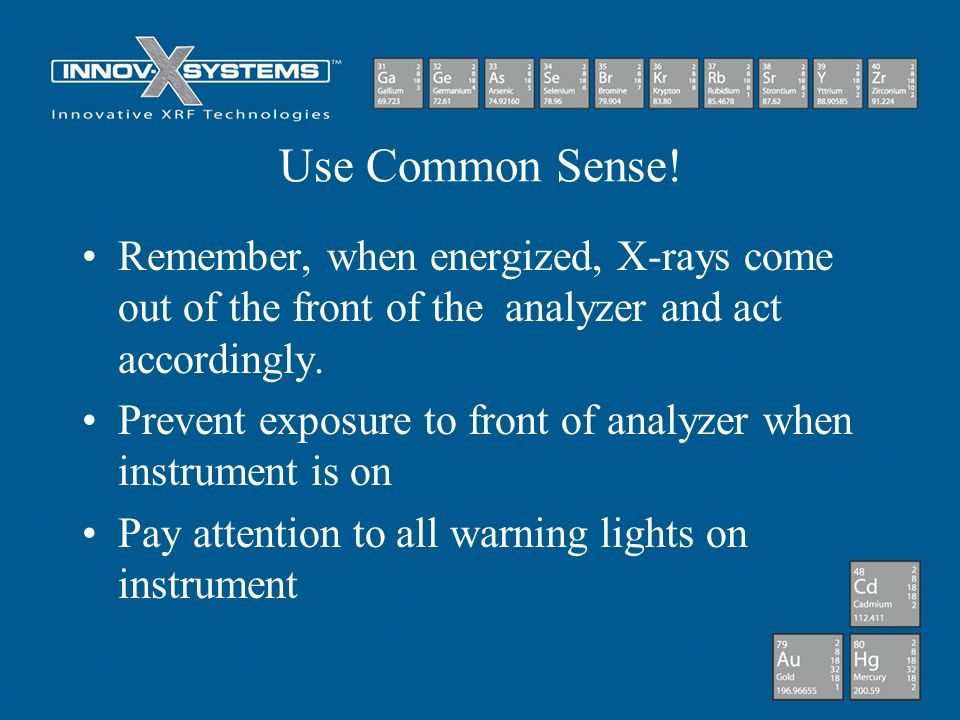 Use Common Sense! Remember, when energized, X-rays come out of the front of the analyzer and act accordingly.