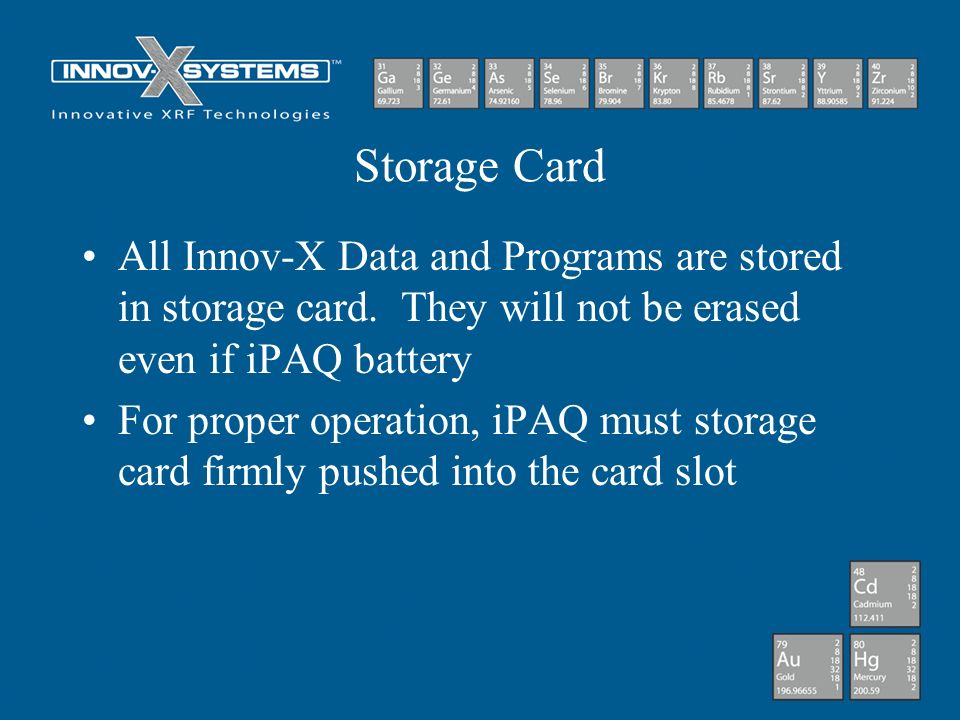 Storage Card All Innov-X Data and Programs are stored in storage card. They will not be erased even if iPAQ battery.