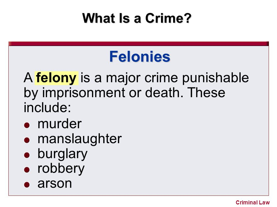 Felonies A felony is a major crime punishable by imprisonment or death. These include: murder. manslaughter.