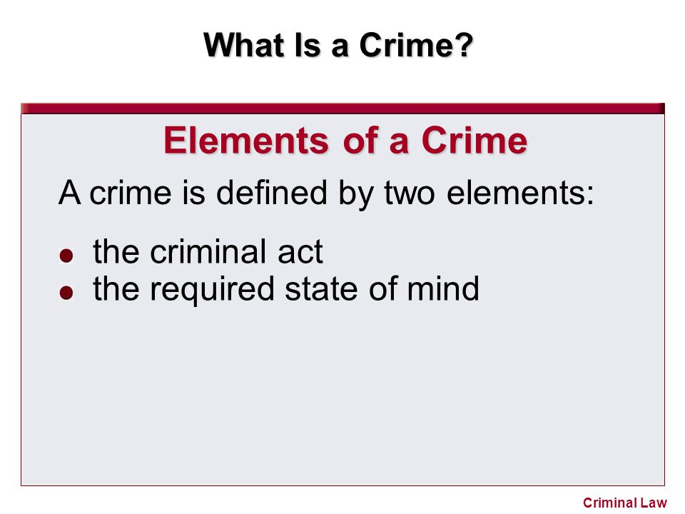 Elements of a Crime A crime is defined by two elements: