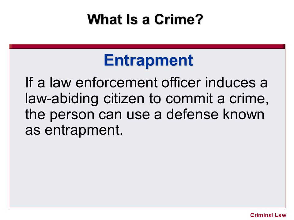 Entrapment If a law enforcement officer induces a law-abiding citizen to commit a crime, the person can use a defense known as entrapment.