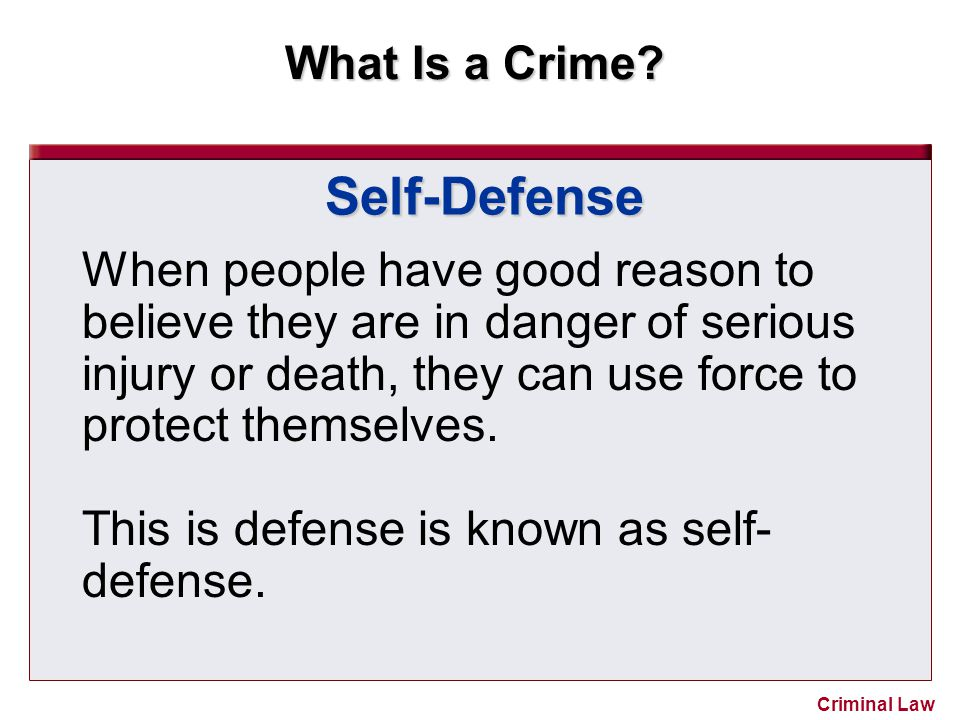 Self-Defense When people have good reason to believe they are in danger of serious injury or death, they can use force to protect themselves.