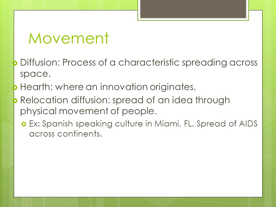 Movement Diffusion: Process of a characteristic spreading across space. Hearth: where an innovation originates.