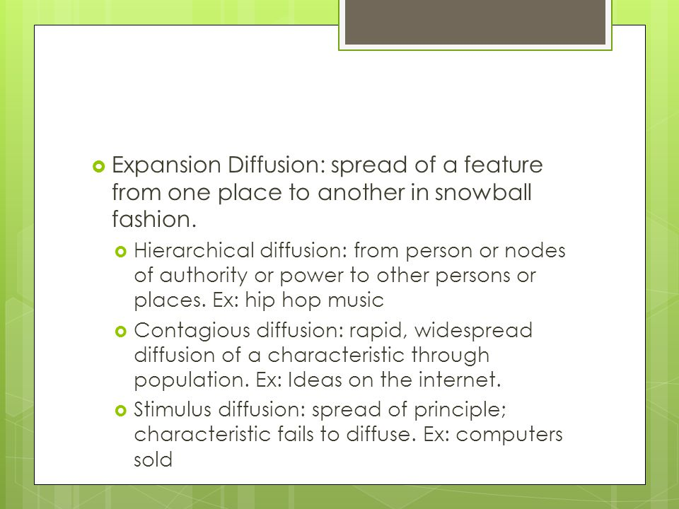 Expansion Diffusion: spread of a feature from one place to another in snowball fashion.